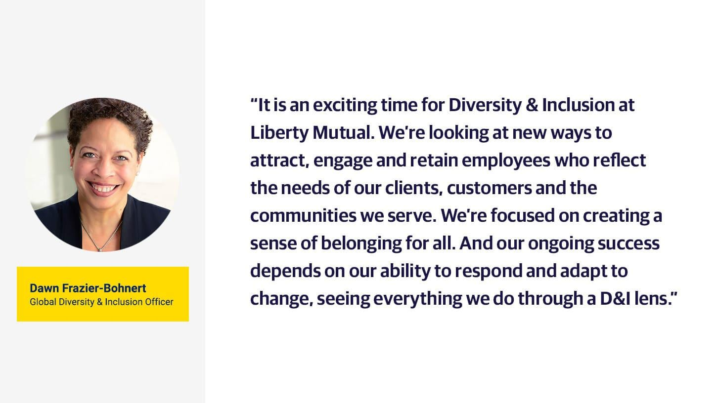 "(slide 1 of 2) Dawn Frazier-Bohnert inclusion testimonial ""It is an exciting time for diversity and inclusion at Liberty Mutual. We're looking at new ways to attract, engage and retain employees who reflect the needs of our clients, customers and the communities we serve. We're focused on creating a sense of belonging for all. And our ongoing success depends on our ability to respond and adapt to change, seeing everything we do through a D&I lens.""."