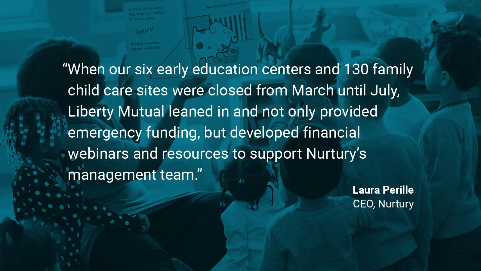 "(slide 1 of 4) Quote by: Laura Perille, CEO at Nurtury: ""When our six early education centers and 130 family child care sites were closed from March until July, Liberty Mutual leaned in and not only provided emergency funding, but developed financial webinars and resources to support Nurtury's management team."" ."