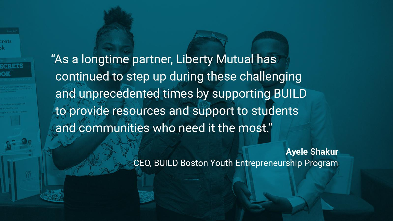 "(slide 3 of 4) Quote by: Ayele Shakur, CEO at Build Boston Youth Entrepreneurship Program: ""As a longtime partner, Liberty Mutual has continued to step up during these challenging and unprecedented times by supporting BUILD to provide resources and support to students and communities who need it the most."" ."