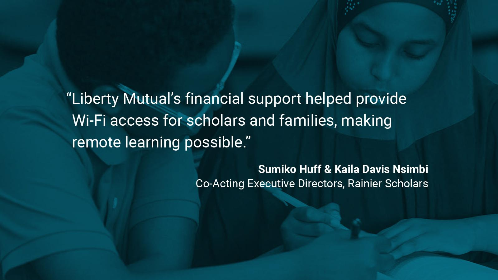"(slide 4 of 4) Quote by: Sumiko Huff & Kaila Davis Nsimbi, Co-Acting Executive Directors at Rainier Scholars: ""Liberty Mutual's financial support helped provide WIFI access for scholars & families – making remote learning possible.""."